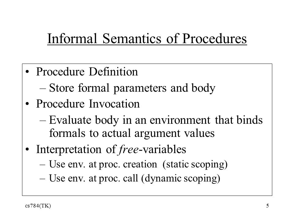 Informal Semantics of Procedures Procedure Definition –Store formal parameters and body Procedure Invocation –Evaluate body in an environment that binds formals to actual argument values Interpretation of free-variables –Use env.