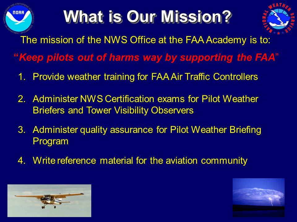 The mission of the NWS Office at the FAA Academy is to: What is Our Mission? 1.Provide weather training for FAA Air Traffic Controllers 2.Administer N
