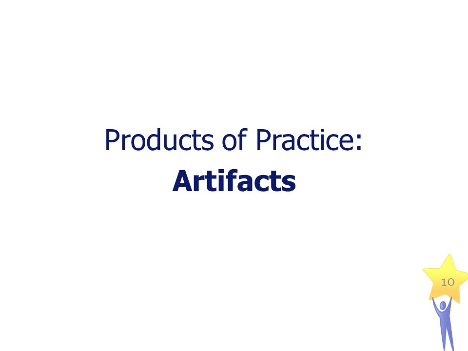 Products of Practice: Artifacts 10