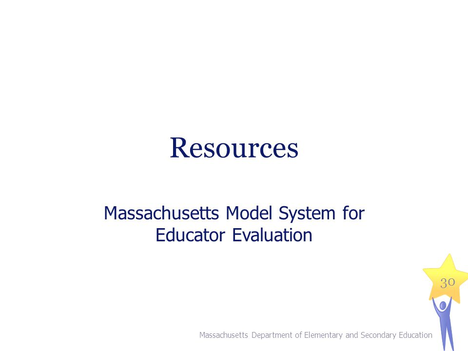 Resources Massachusetts Model System for Educator Evaluation Massachusetts Department of Elementary and Secondary Education 30