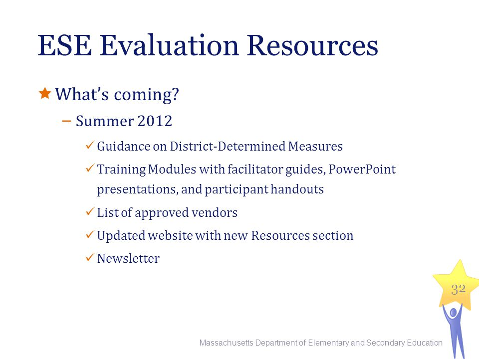 ESE Evaluation Resources  What's coming? − Summer 2012 Guidance on District-Determined Measures Training Modules with facilitator guides, PowerPoint