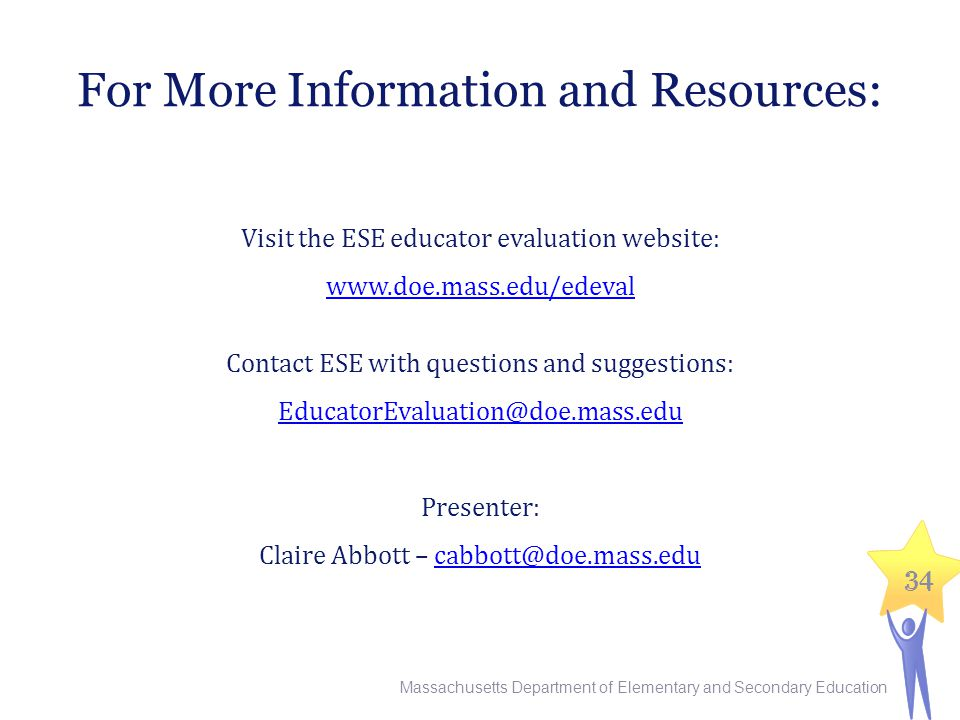 34 For More Information and Resources: Visit the ESE educator evaluation website: www.doe.mass.edu/edeval Contact ESE with questions and suggestions: