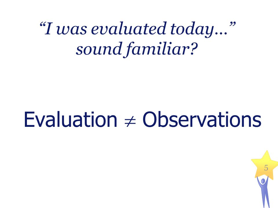 """I was evaluated today…"" sound familiar? Evaluation  Observations 5"