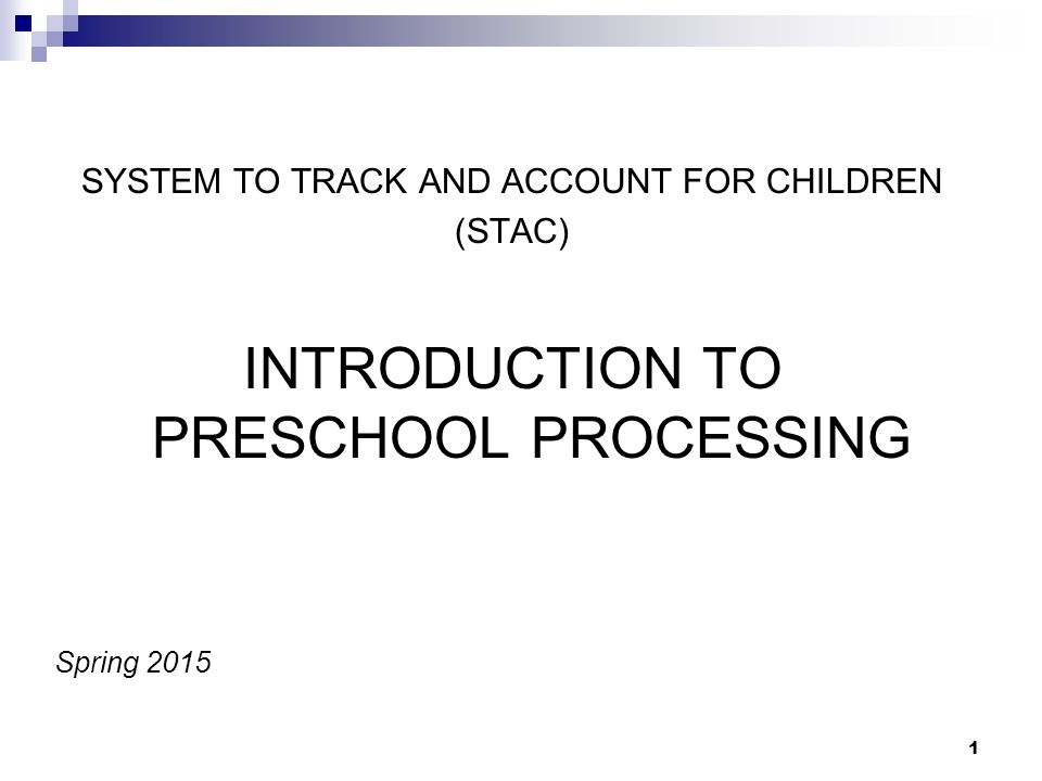 SYSTEM TO TRACK AND ACCOUNT FOR CHILDREN (STAC) INTRODUCTION TO PRESCHOOL PROCESSING Spring 2015 1