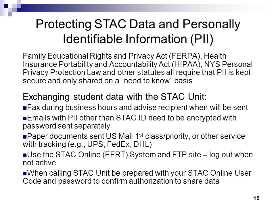 Protecting STAC Data and Personally Identifiable Information (PII) Family Educational Rights and Privacy Act (FERPA), Health Insurance Portability and Accountability Act (HIPAA), NYS Personal Privacy Protection Law and other statutes all require that PII is kept secure and only shared on a need to know basis Exchanging student data with the STAC Unit: Fax during business hours and advise recipient when will be sent Emails with PII other than STAC ID need to be encrypted with password sent separately Paper documents sent US Mail 1 st class/priority, or other service with tracking (e.g., UPS, FedEx, DHL) Use the STAC Online (EFRT) System and FTP site – log out when not active When calling STAC Unit be prepared with your STAC Online User Code and password to confirm authorization to share data 15
