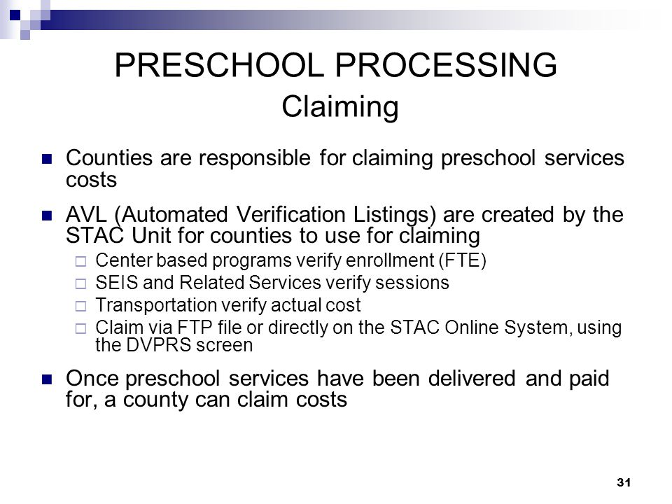 PRESCHOOL PROCESSING Claiming Counties are responsible for claiming preschool services costs AVL (Automated Verification Listings) are created by the STAC Unit for counties to use for claiming  Center based programs verify enrollment (FTE)  SEIS and Related Services verify sessions  Transportation verify actual cost  Claim via FTP file or directly on the STAC Online System, using the DVPRS screen Once preschool services have been delivered and paid for, a county can claim costs 31