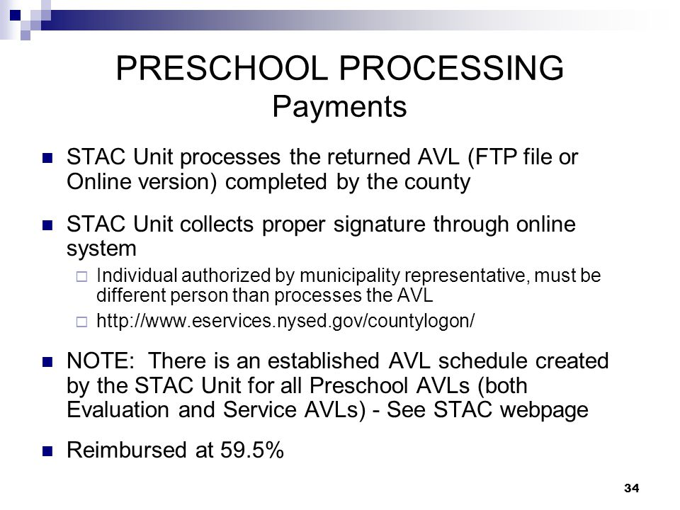 PRESCHOOL PROCESSING Payments STAC Unit processes the returned AVL (FTP file or Online version) completed by the county STAC Unit collects proper signature through online system  Individual authorized by municipality representative, must be different person than processes the AVL  http://www.eservices.nysed.gov/countylogon/ NOTE: There is an established AVL schedule created by the STAC Unit for all Preschool AVLs (both Evaluation and Service AVLs) - See STAC webpage Reimbursed at 59.5% 34