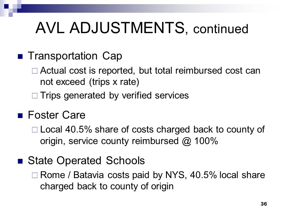 AVL ADJUSTMENTS, continued Transportation Cap  Actual cost is reported, but total reimbursed cost can not exceed (trips x rate)  Trips generated by verified services Foster Care  Local 40.5% share of costs charged back to county of origin, service county reimbursed @ 100% State Operated Schools  Rome / Batavia costs paid by NYS, 40.5% local share charged back to county of origin 36