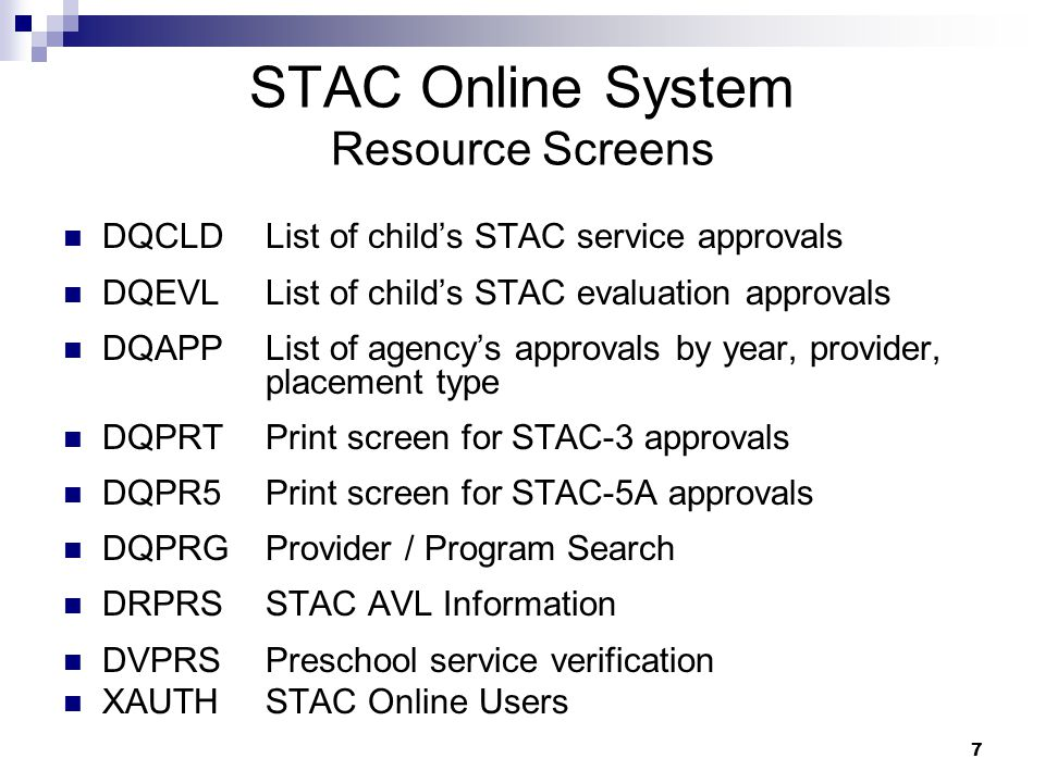 STAC Online System Resource Screens DQCLDList of child's STAC service approvals DQEVLList of child's STAC evaluation approvals DQAPP List of agency's approvals by year, provider, placement type DQPRT Print screen for STAC-3 approvals DQPR5 Print screen for STAC-5A approvals DQPRG Provider / Program Search DRPRS STAC AVL Information DVPRS Preschool service verification XAUTHSTAC Online Users 7