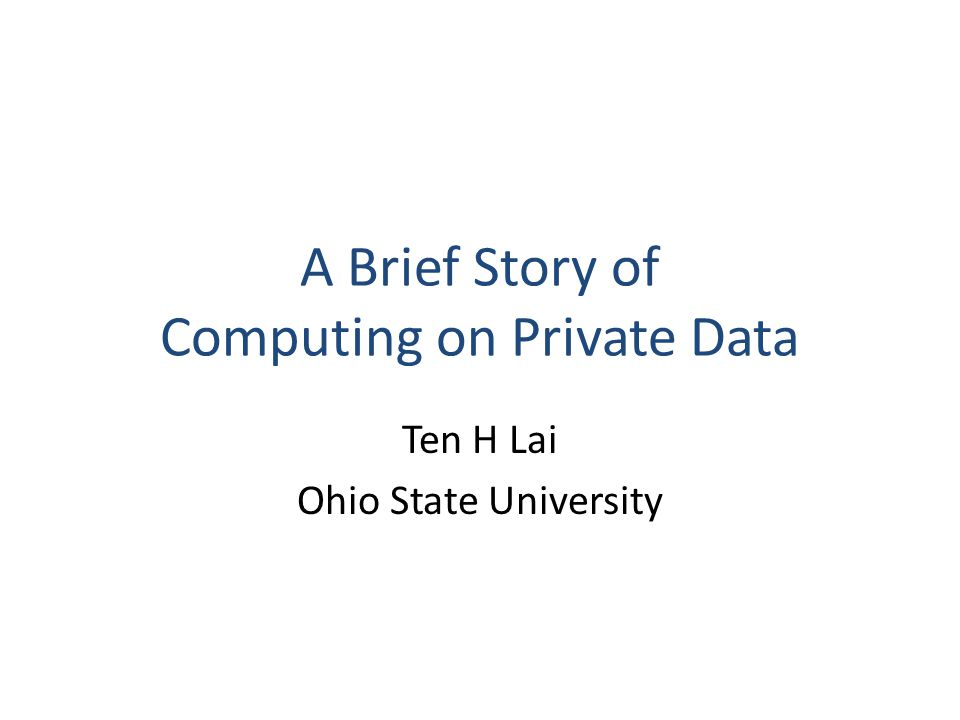 A Brief Story of Computing on Private Data Ten H Lai Ohio State University