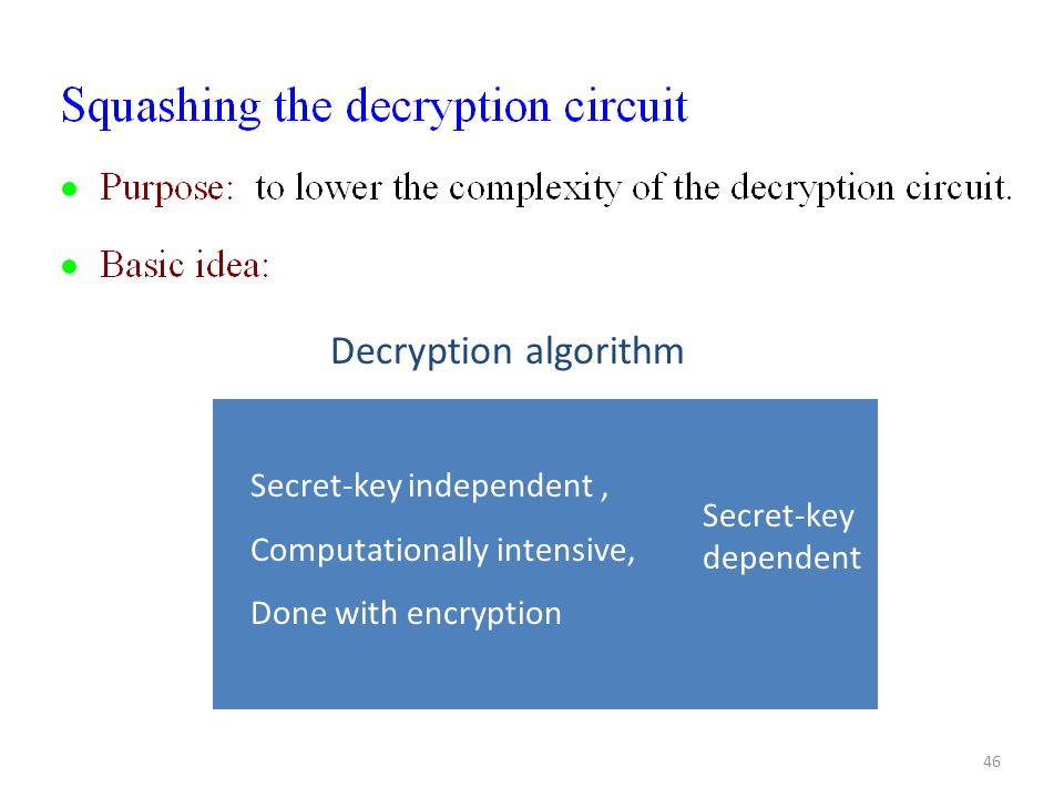 46 Secret-key independent, Computationally intensive, Done with encryption Secret-key dependent Decryption algorithm
