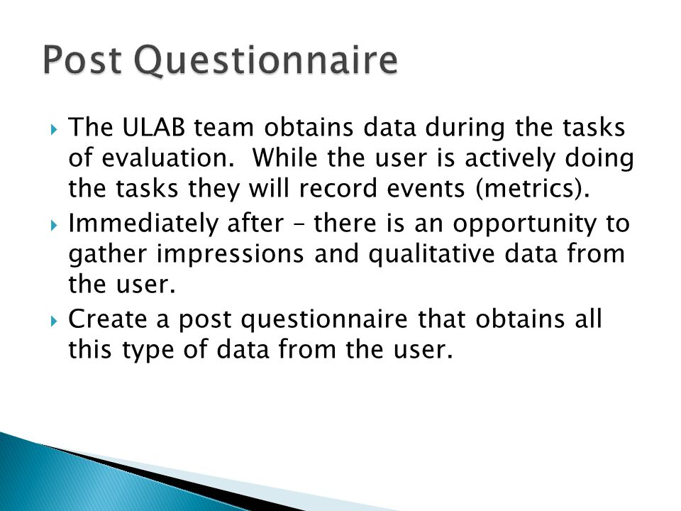  The ULAB team obtains data during the tasks of evaluation. While the user is actively doing the tasks they will record events (metrics).  Immediate