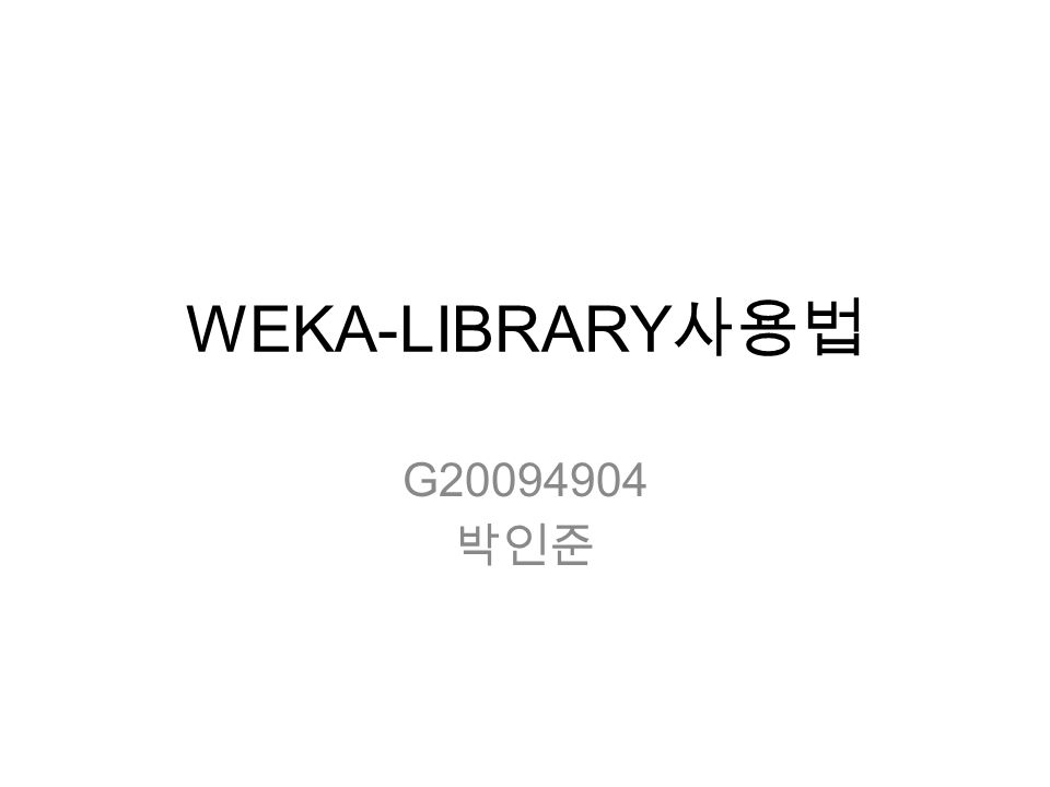 WEKA-LIBRARY 사용법 G20094904 박인준