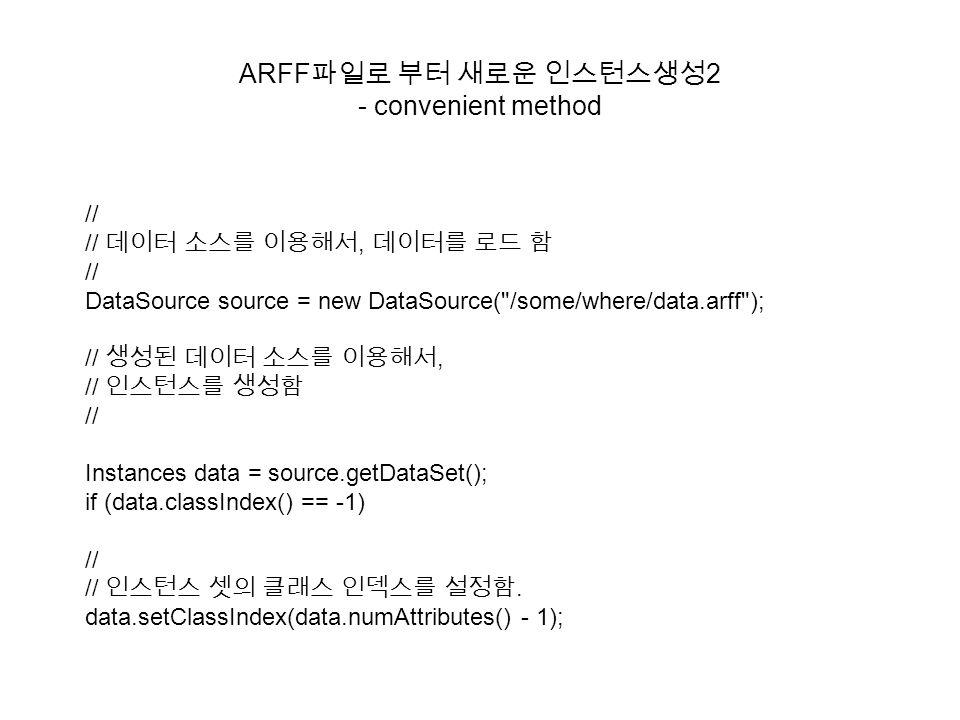 ARFF 파일로 부터 새로운 인스턴스생성 2 - convenient method // // 데이터 소스를 이용해서, 데이터를 로드 함 // DataSource source = new DataSource(