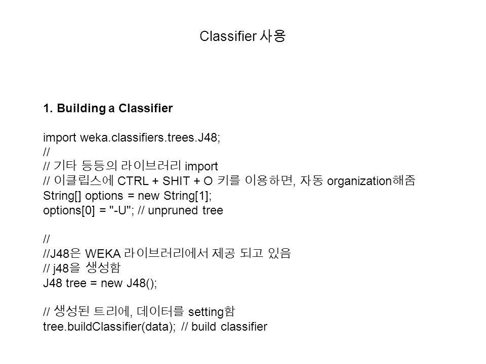 Classifier 사용 1. Building a Classifier import weka.classifiers.trees.J48; // // 기타 등등의 라이브러리 import // 이클립스에 CTRL + SHIT + O 키를 이용하면, 자동 organization