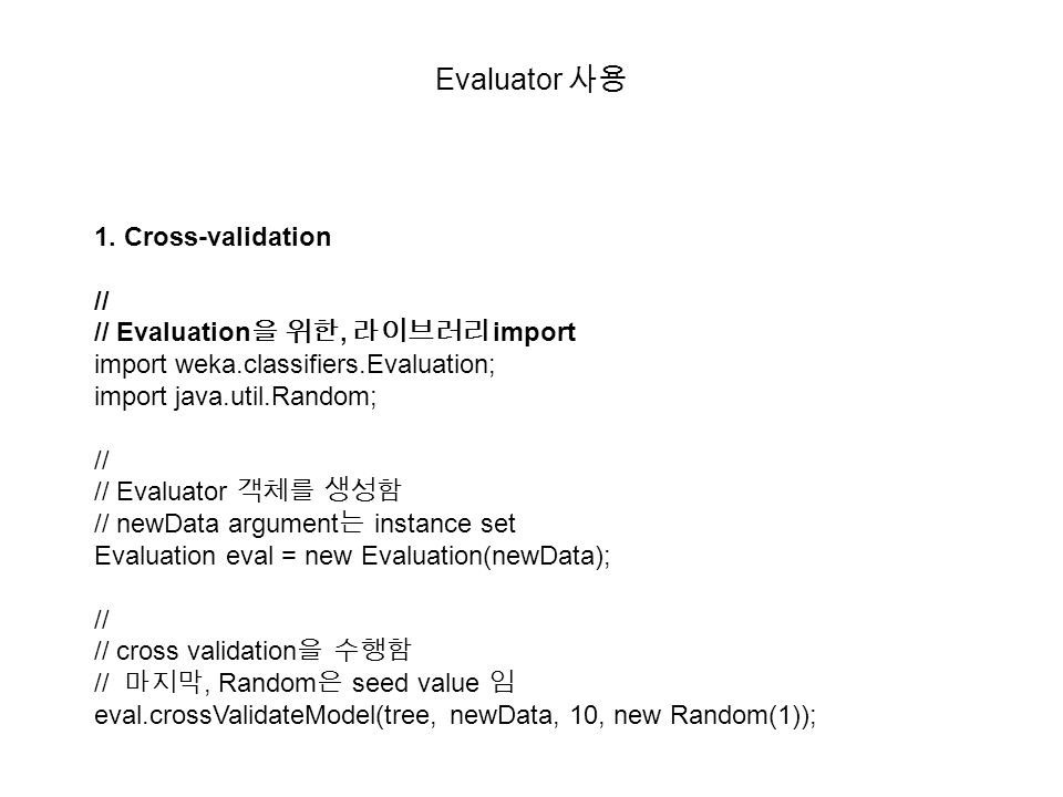 Evaluator 사용 1. Cross-validation // // Evaluation 을 위한, 라이브러리 import import weka.classifiers.Evaluation; import java.util.Random; // // Evaluator 객체를