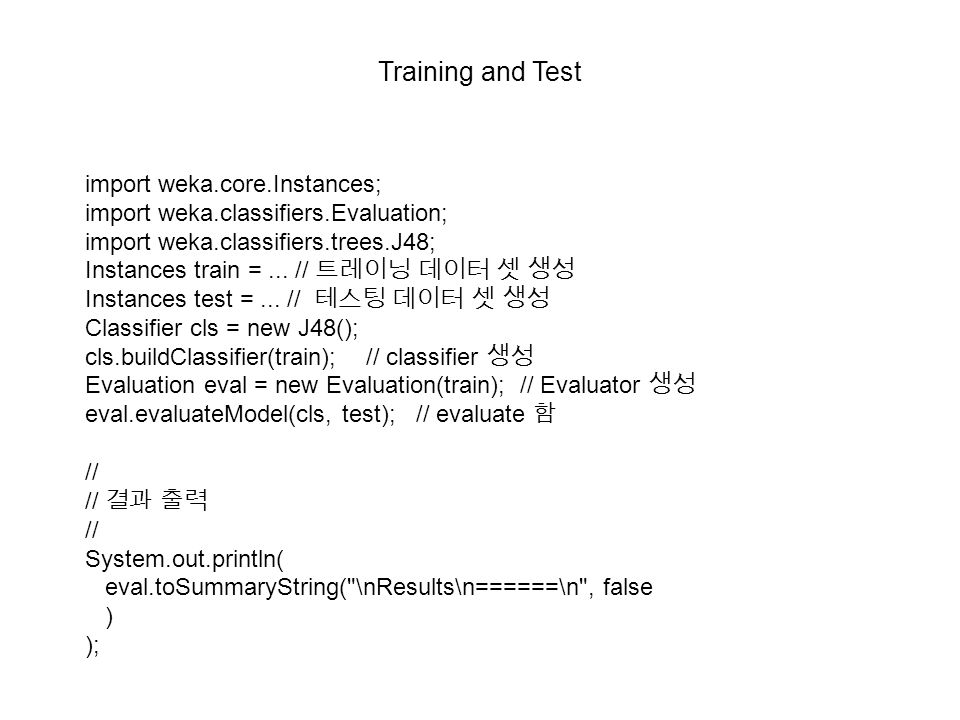 Training and Test import weka.core.Instances; import weka.classifiers.Evaluation; import weka.classifiers.trees.J48; Instances train =...