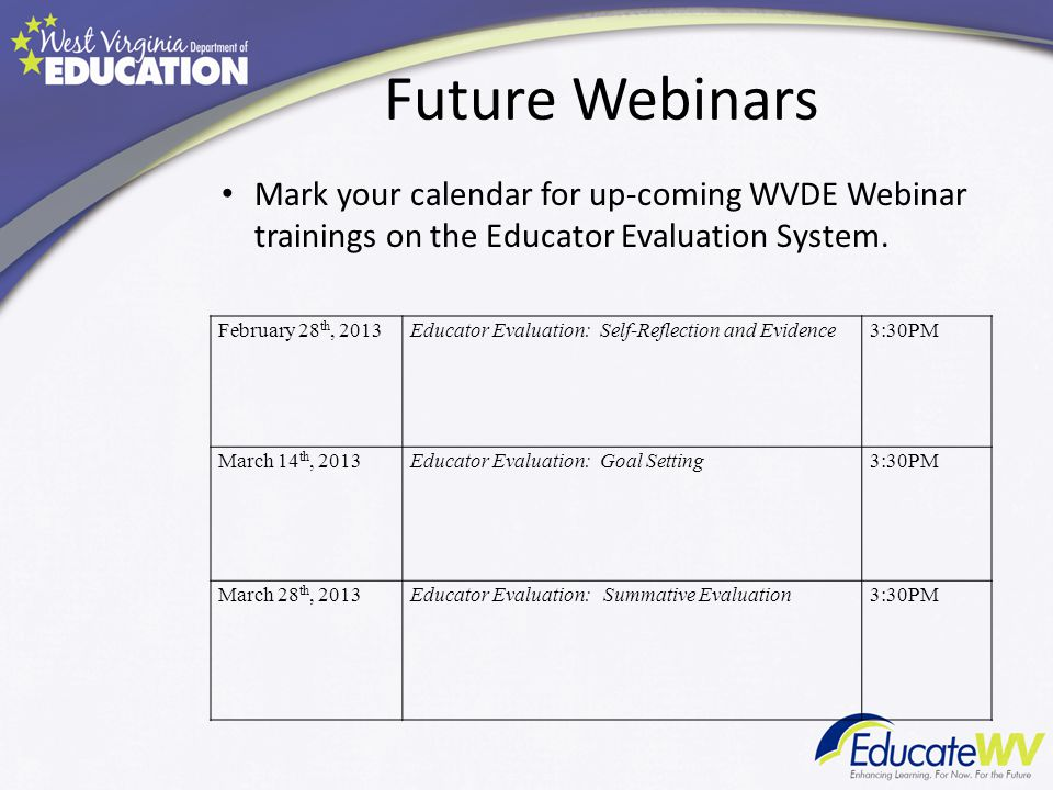 Future Webinars February 28 th, 2013Educator Evaluation: Self-Reflection and Evidence3:30PM March 14 th, 2013Educator Evaluation: Goal Setting3:30PM March 28 th, 2013Educator Evaluation: Summative Evaluation3:30PM Mark your calendar for up-coming WVDE Webinar trainings on the Educator Evaluation System.