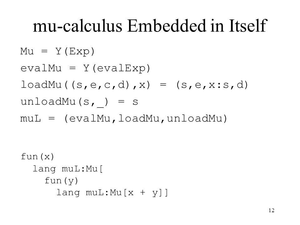 mu-calculus Embedded in Itself Mu = Y(Exp) evalMu = Y(evalExp) loadMu((s,e,c,d),x) = (s,e,x:s,d) unloadMu(s,_) = s muL = (evalMu,loadMu,unloadMu) fun(