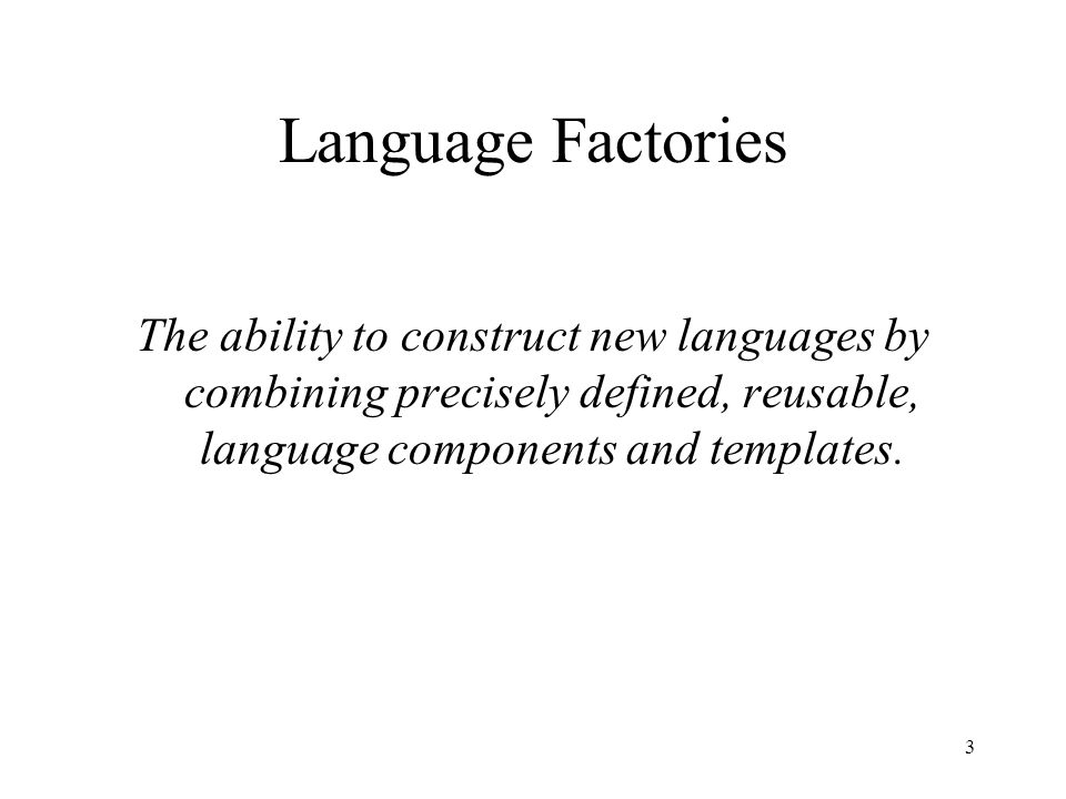 Language Factories The ability to construct new languages by combining precisely defined, reusable, language components and templates.