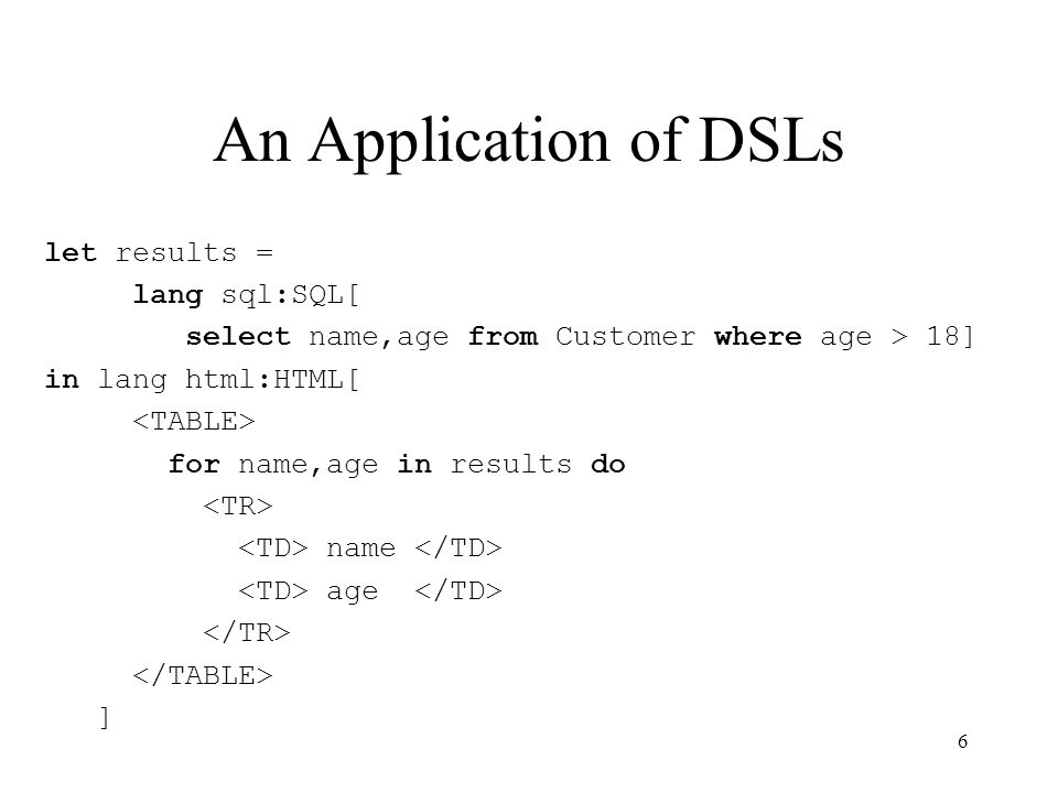 An Application of DSLs let results = lang sql:SQL[ select name,age from Customer where age > 18] in lang html:HTML[ for name,age in results do name age ] 6