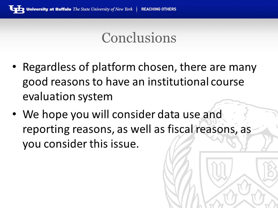 Conclusions Regardless of platform chosen, there are many good reasons to have an institutional course evaluation system We hope you will consider data use and reporting reasons, as well as fiscal reasons, as you consider this issue.