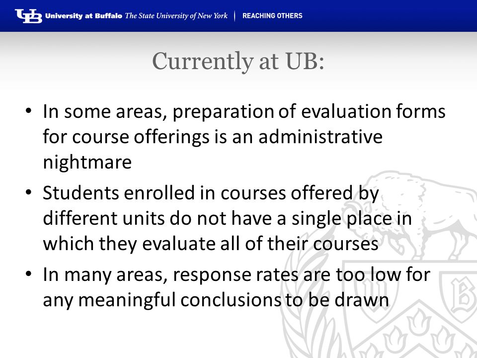 Currently at UB: In some areas, preparation of evaluation forms for course offerings is an administrative nightmare Students enrolled in courses offered by different units do not have a single place in which they evaluate all of their courses In many areas, response rates are too low for any meaningful conclusions to be drawn