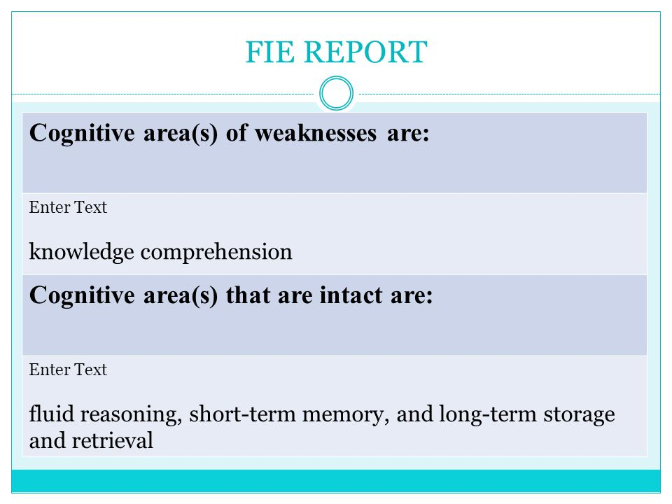 FIE REPORT Cognitive area(s) of weaknesses are: Enter Text knowledge comprehension Cognitive area(s) that are intact are: Enter Text fluid reasoning, short-term memory, and long-term storage and retrieval