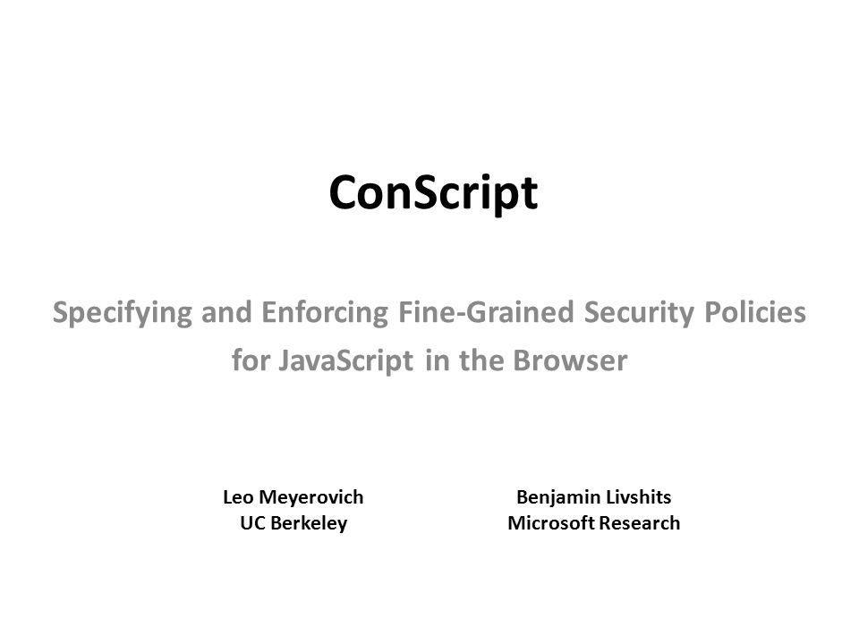 ConScript Specifying and Enforcing Fine-Grained Security Policies for JavaScript in the Browser Leo Meyerovich UC Berkeley Benjamin Livshits Microsoft Research