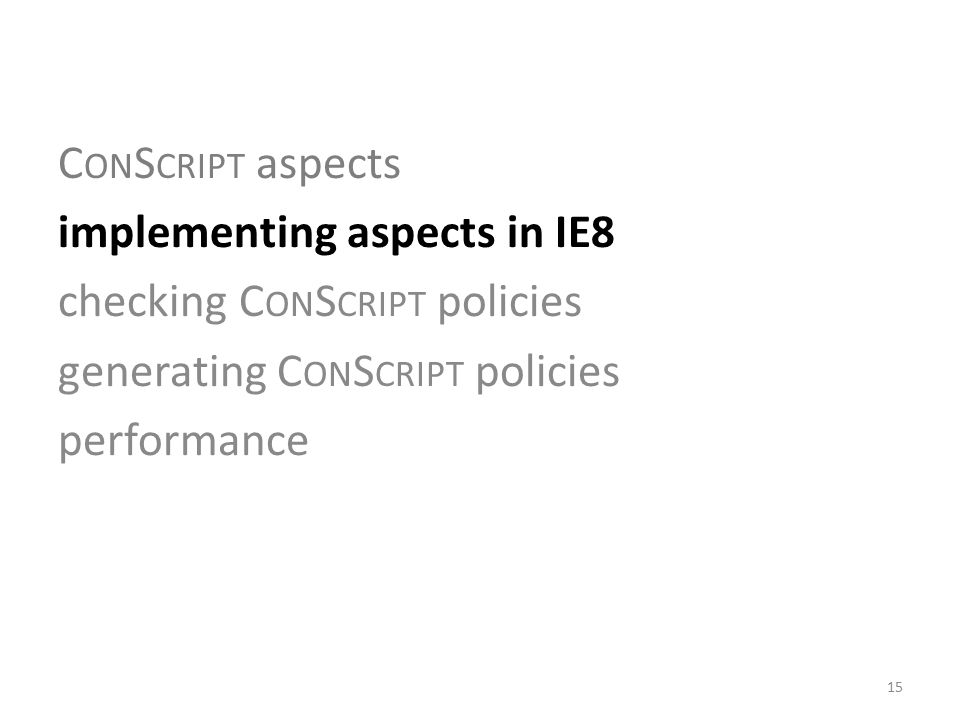 C ON S CRIPT aspects implementing aspects in IE8 checking C ON S CRIPT policies generating C ON S CRIPT policies performance 15