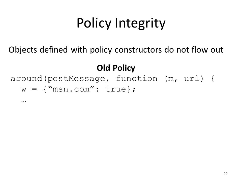 Policy Integrity Objects defined with policy constructors do not flow out Old Policy around(postMessage, function (m, url) { w = { msn.com : true}; … 22