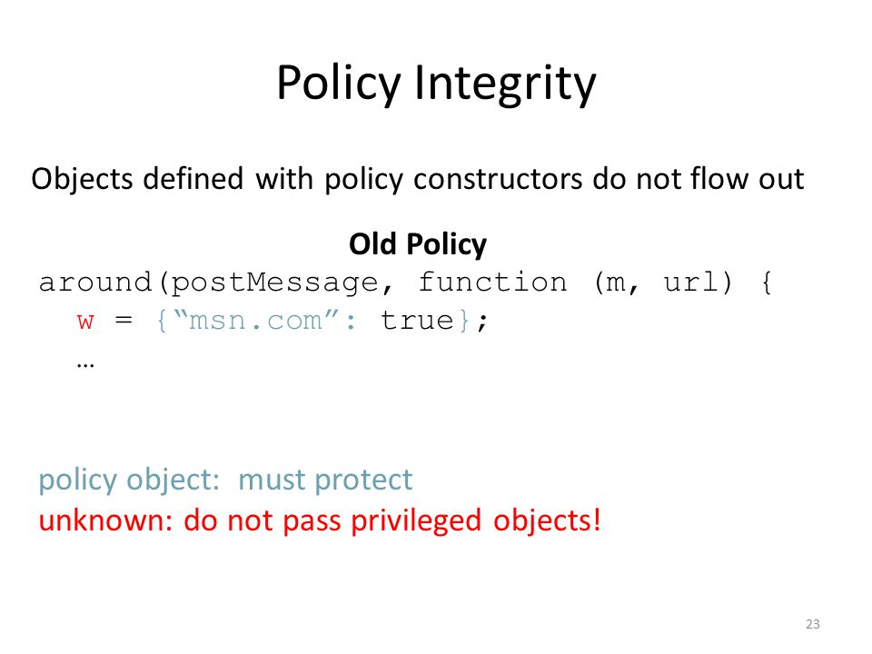 Policy Integrity Objects defined with policy constructors do not flow out Old Policy around(postMessage, function (m, url) { w = { msn.com : true}; … policy object: must protect unknown: do not pass privileged objects.
