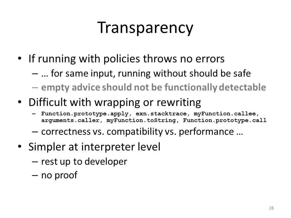 Transparency If running with policies throws no errors – … for same input, running without should be safe – empty advice should not be functionally detectable Difficult with wrapping or rewriting – Function.prototype.apply, exn.stacktrace, myFunction.callee, arguments.caller, myFunction.toString, Function.prototype.call – correctness vs.