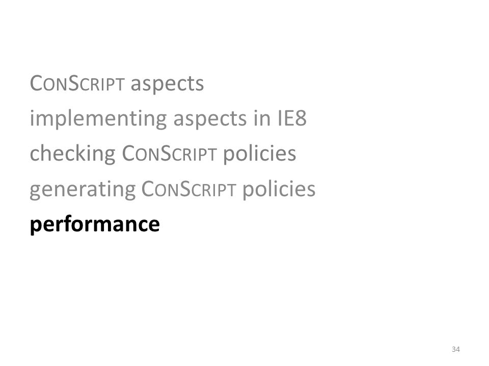 C ON S CRIPT aspects implementing aspects in IE8 checking C ON S CRIPT policies generating C ON S CRIPT policies performance 34