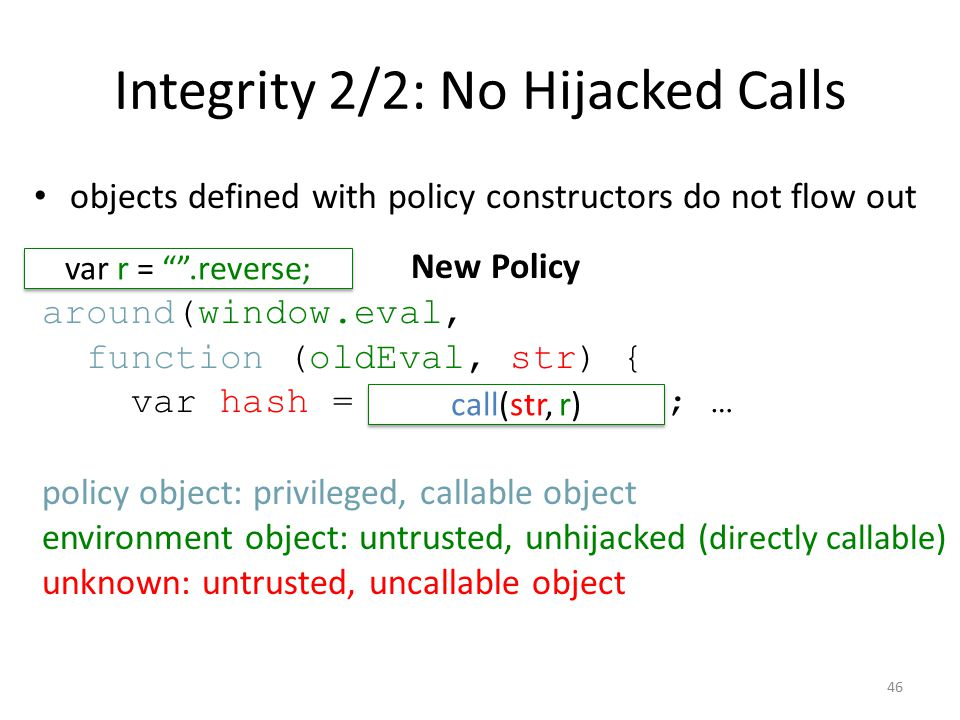 Integrity 2/2: No Hijacked Calls objects defined with policy constructors do not flow out New Policy around(window.eval, function (oldEval, str) { var hash = str.reverse(); … policy object: privileged, callable object environment object: untrusted, unhijacked ( directly callable) unknown: untrusted, uncallable object var r = .reverse; call(str, r) 46