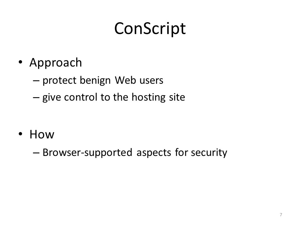 Contributions of ConScript 8 protect benign users by giving control to hosting site ConScript approach: aspects for security built into IE 8 JavaScript interpreter A case for aspects in browser Policies are easy to get wrong Type system to ensure policy correctness Correctness checking 17 hand-written policies Comprehensive catalog of policies from literature and practice implemented 2 policy generators Expressiveness Tested on real apps: Google Maps, Live Desktop, etc.