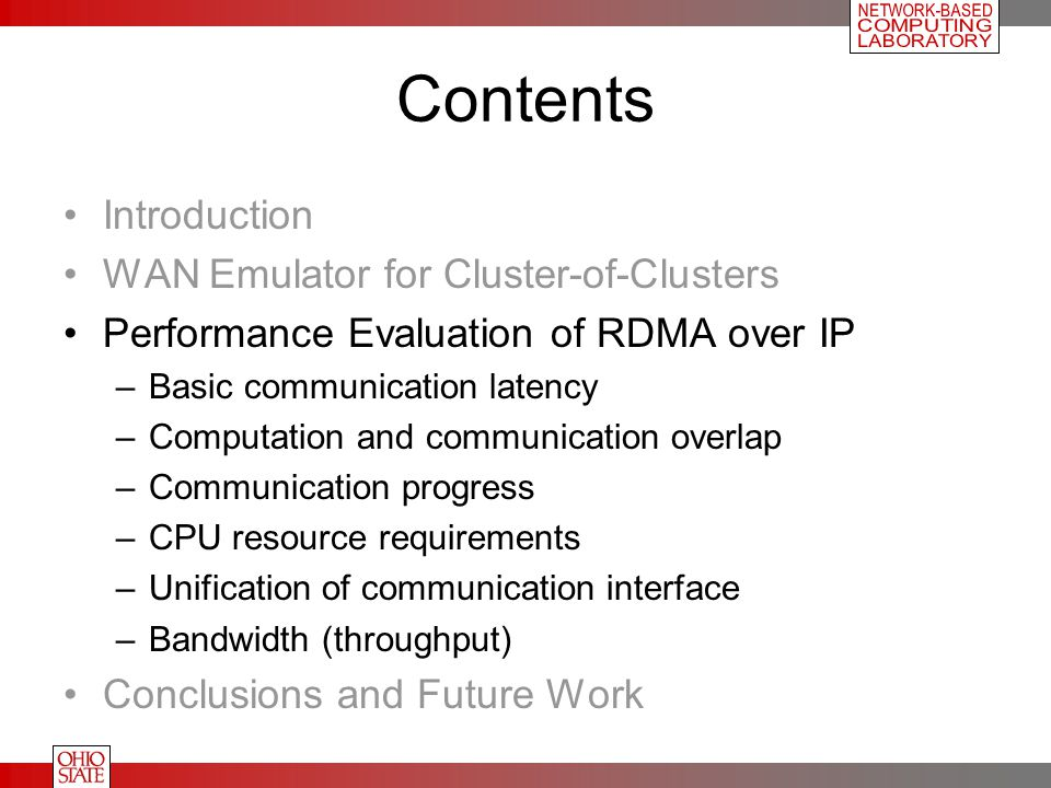 Contents Introduction WAN Emulator for Cluster-of-Clusters Performance Evaluation of RDMA over IP –Basic communication latency –Computation and communication overlap –Communication progress –CPU resource requirements –Unification of communication interface –Bandwidth (throughput) Conclusions and Future Work