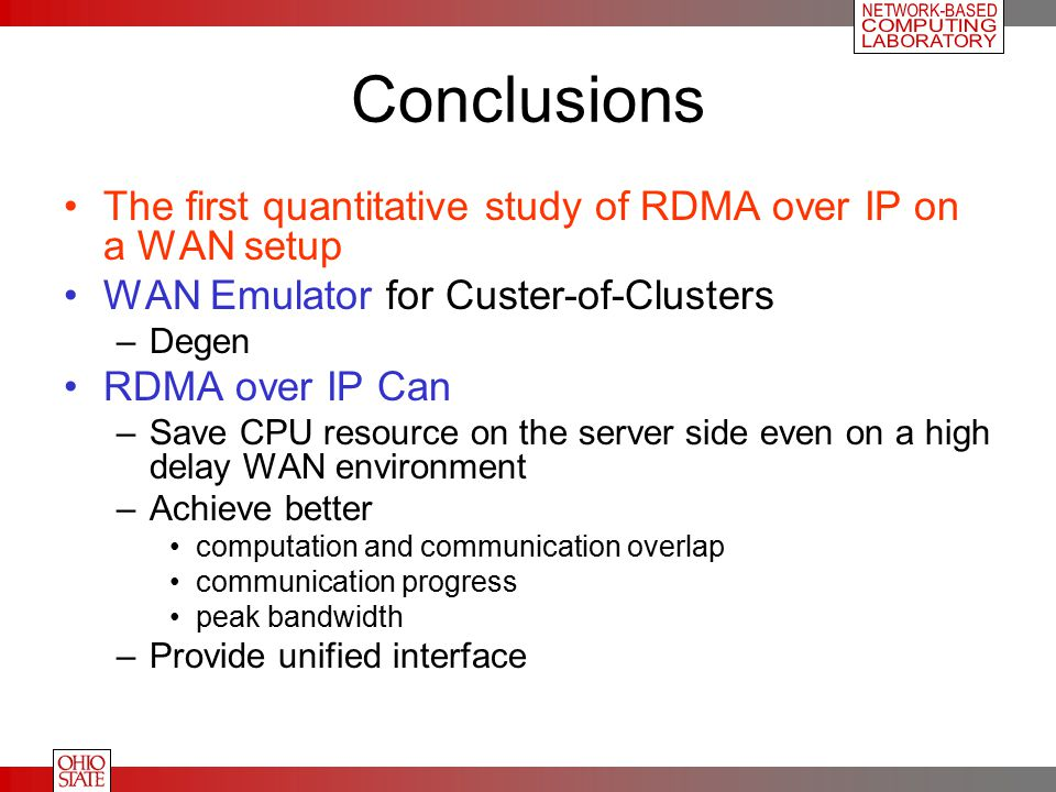 Conclusions The first quantitative study of RDMA over IP on a WAN setup WAN Emulator for Custer-of-Clusters –Degen RDMA over IP Can –Save CPU resource on the server side even on a high delay WAN environment –Achieve better computation and communication overlap communication progress peak bandwidth –Provide unified interface