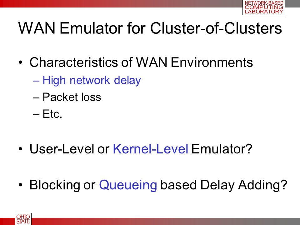 WAN Emulator for Cluster-of-Clusters Characteristics of WAN Environments –High network delay –Packet loss –Etc.