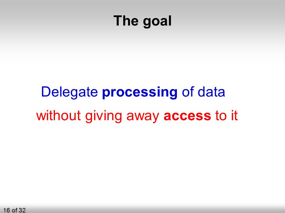 The goal Delegate processing of data without giving away access to it 16 of 32