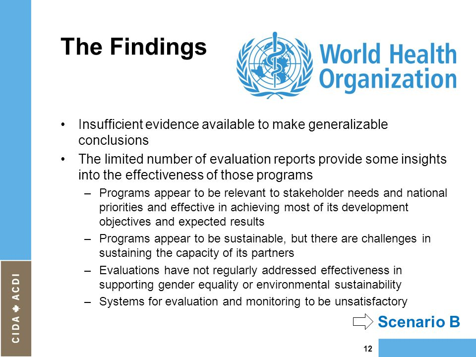 The Findings Insufficient evidence available to make generalizable conclusions The limited number of evaluation reports provide some insights into the effectiveness of those programs –Programs appear to be relevant to stakeholder needs and national priorities and effective in achieving most of its development objectives and expected results –Programs appear to be sustainable, but there are challenges in sustaining the capacity of its partners –Evaluations have not regularly addressed effectiveness in supporting gender equality or environmental sustainability –Systems for evaluation and monitoring to be unsatisfactory 12 Scenario B