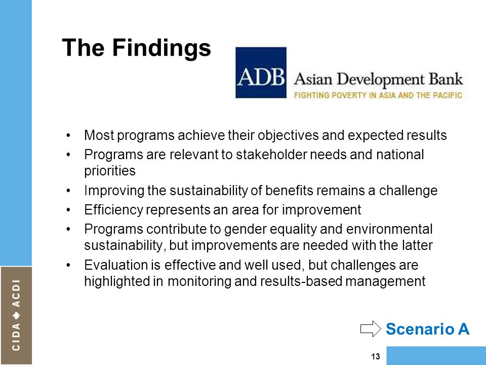 The Findings Most programs achieve their objectives and expected results Programs are relevant to stakeholder needs and national priorities Improving the sustainability of benefits remains a challenge Efficiency represents an area for improvement Programs contribute to gender equality and environmental sustainability, but improvements are needed with the latter Evaluation is effective and well used, but challenges are highlighted in monitoring and results-based management 13 Scenario A