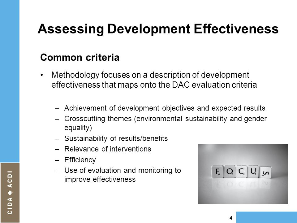 Assessing Development Effectiveness Common criteria Methodology focuses on a description of development effectiveness that maps onto the DAC evaluation criteria –Achievement of development objectives and expected results –Crosscutting themes (environmental sustainability and gender equality) –Sustainability of results/benefits –Relevance of interventions –Efficiency –Use of evaluation and monitoring to to improve effectiveness 4