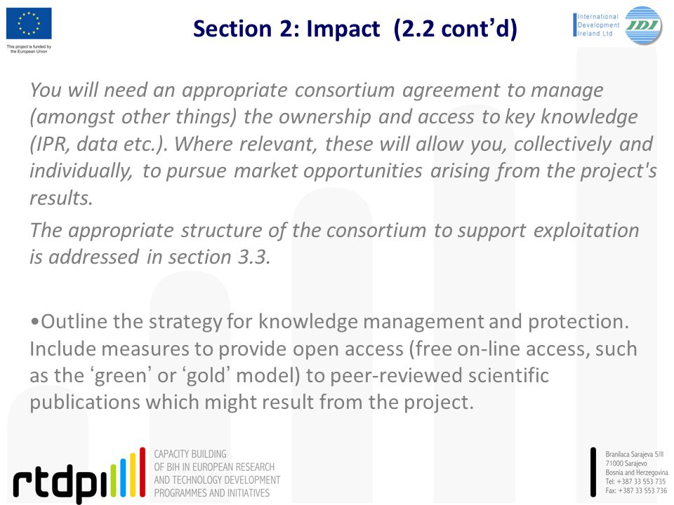 Section 2: Impact (2.2 cont'd) You will need an appropriate consortium agreement to manage (amongst other things) the ownership and access to key knowledge (IPR, data etc.).