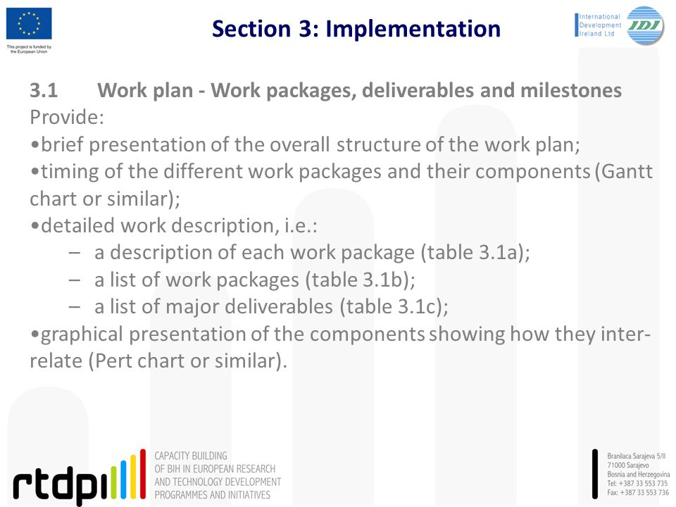 Section 3: Implementation 3.1Work plan - Work packages, deliverables and milestones Provide: brief presentation of the overall structure of the work plan; timing of the different work packages and their components (Gantt chart or similar); detailed work description, i.e.: –a description of each work package (table 3.1a); –a list of work packages (table 3.1b); –a list of major deliverables (table 3.1c); graphical presentation of the components showing how they inter- relate (Pert chart or similar).