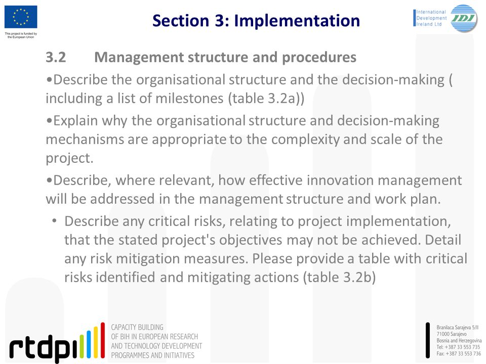 Section 3: Implementation 3.2Management structure and procedures Describe the organisational structure and the decision-making ( including a list of milestones (table 3.2a)) Explain why the organisational structure and decision-making mechanisms are appropriate to the complexity and scale of the project.