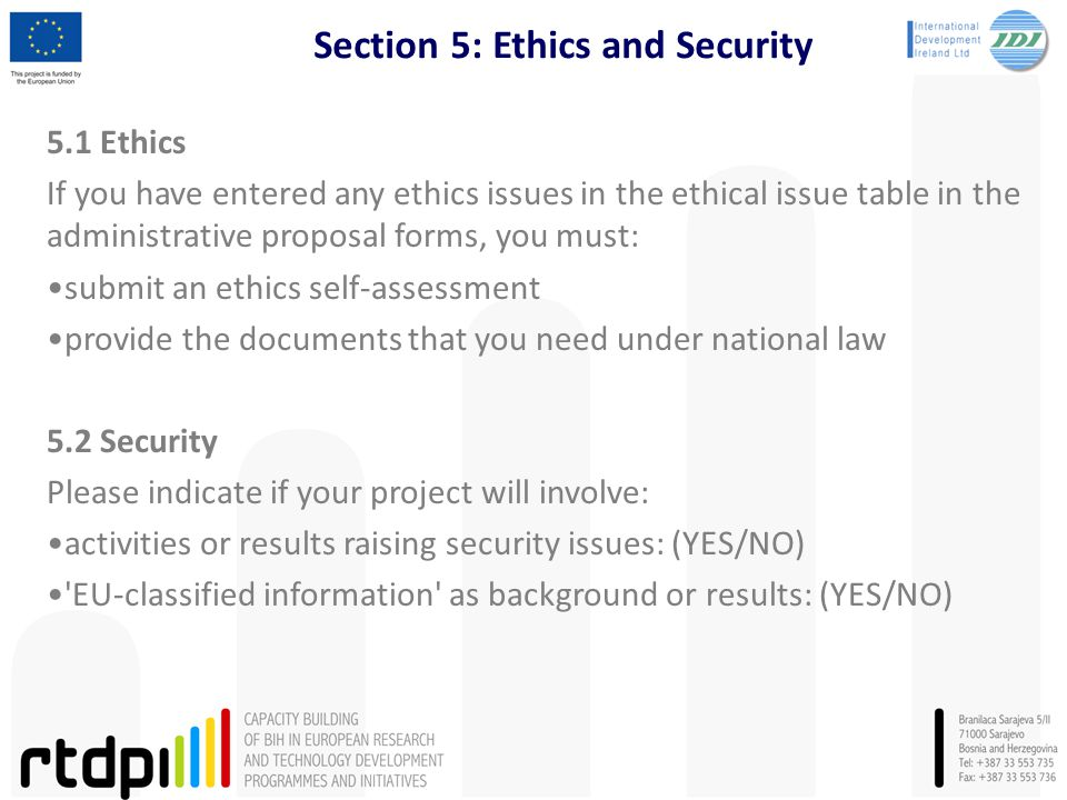 Section 5: Ethics and Security 5.1 Ethics If you have entered any ethics issues in the ethical issue table in the administrative proposal forms, you must: submit an ethics self-assessment provide the documents that you need under national law 5.2 Security Please indicate if your project will involve: activities or results raising security issues: (YES/NO) EU-classified information as background or results: (YES/NO)