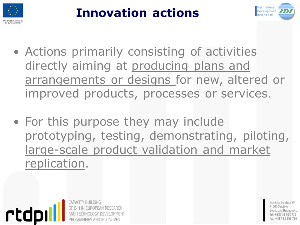 Innovation actions Actions primarily consisting of activities directly aiming at producing plans and arrangements or designs for new, altered or improved products, processes or services.