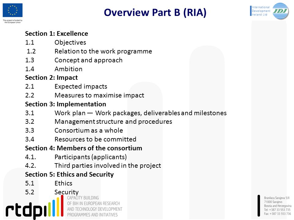 Overview Part B (RIA) Section 1: Excellence 1.1Objectives 1.2Relation to the work programme 1.3 Concept and approach 1.4Ambition Section 2: Impact 2.1Expected impacts 2.2Measures to maximise impact Section 3: Implementation 3.1Work plan — Work packages, deliverables and milestones 3.2Management structure and procedures 3.3Consortium as a whole 3.4Resources to be committed Section 4: Members of the consortium 4.1.