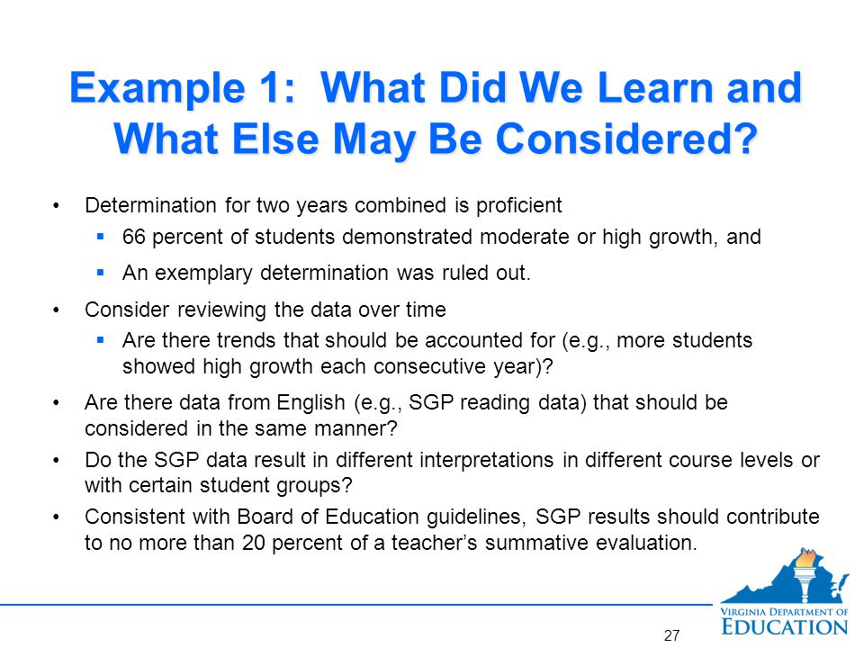 Example 1: What Did We Learn and What Else May Be Considered? Determination for two years combined is proficient  66 percent of students demonstrated